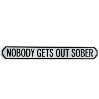 Add a little fun to your home with this Nobody Gets Out Sober sign. Styled like a road sign, black on grey crackle effect. 97 x 12.5 x 2 cm